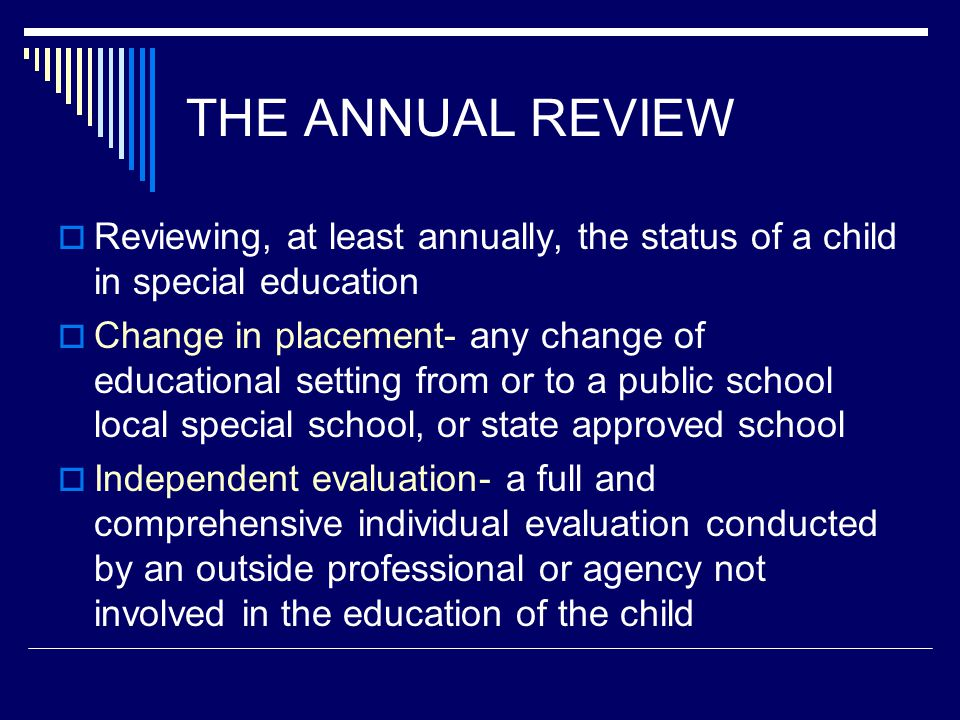 THE ANNUAL REVIEW  Reviewing, at least annually, the status of a child in special education  Change in placement- any change of educational setting from or to a public school local special school, or state approved school  Independent evaluation- a full and comprehensive individual evaluation conducted by an outside professional or agency not involved in the education of the child