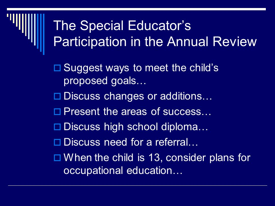 The Special Educator's Participation in the Annual Review  Suggest ways to meet the child's proposed goals…  Discuss changes or additions…  Present the areas of success…  Discuss high school diploma…  Discuss need for a referral…  When the child is 13, consider plans for occupational education…