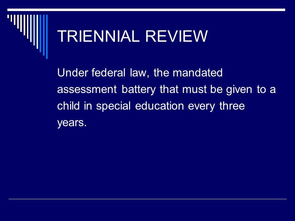 TRIENNIAL REVIEW Under federal law, the mandated assessment battery that must be given to a child in special education every three years.