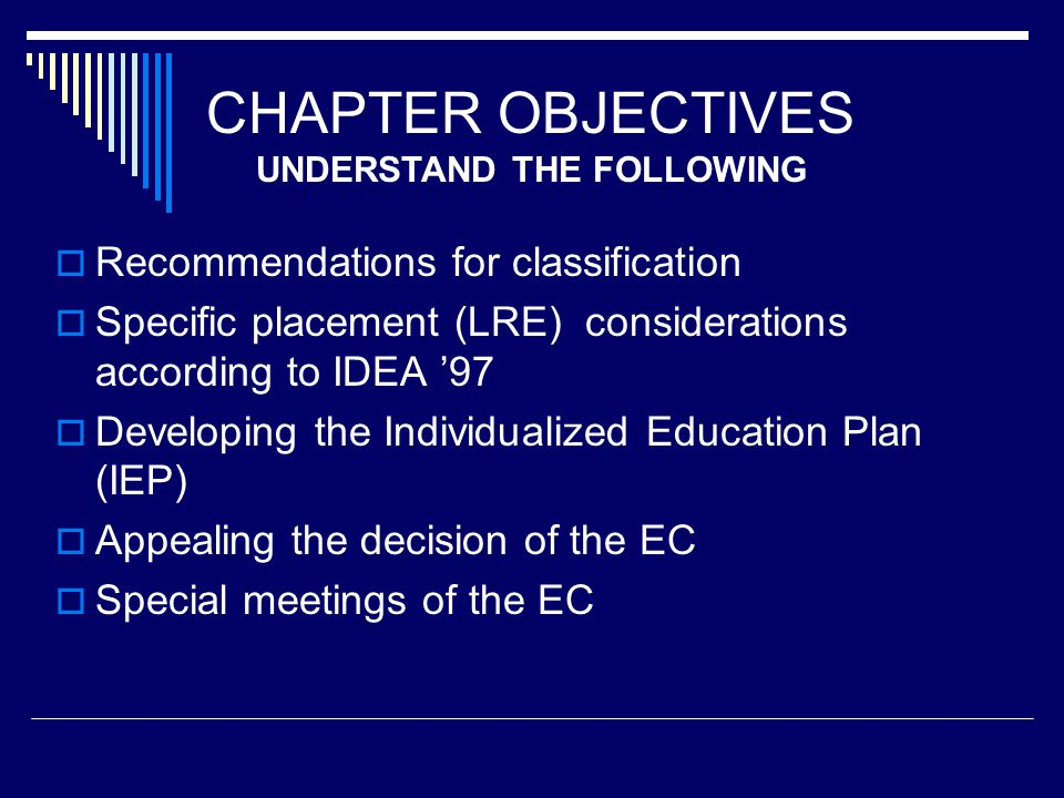 CHAPTER OBJECTIVES  Recommendations for classification  Specific placement (LRE) considerations according to IDEA '97  Developing the Individualized Education Plan (IEP)  Appealing the decision of the EC  Special meetings of the EC UNDERSTAND THE FOLLOWING