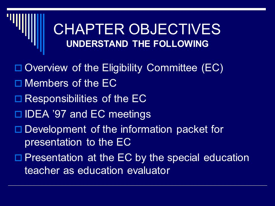 CHAPTER OBJECTIVES  Overview of the Eligibility Committee (EC)  Members of the EC  Responsibilities of the EC  IDEA '97 and EC meetings  Development of the information packet for presentation to the EC  Presentation at the EC by the special education teacher as education evaluator UNDERSTAND THE FOLLOWING