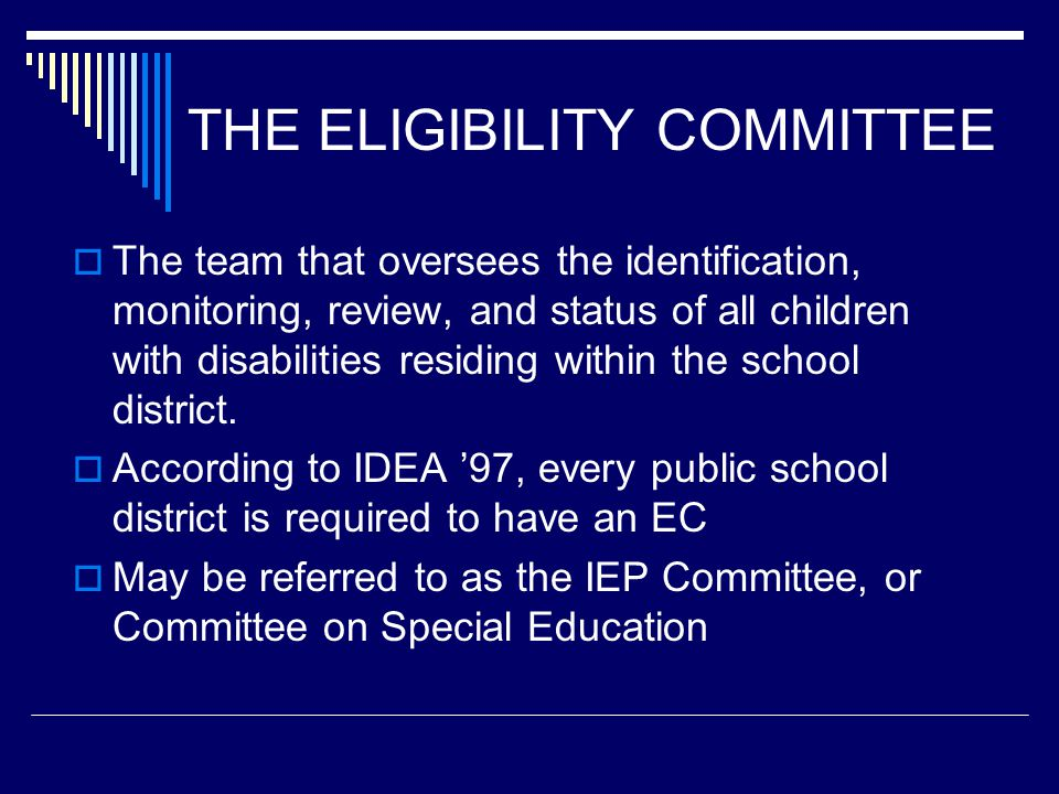 THE ELIGIBILITY COMMITTEE  The team that oversees the identification, monitoring, review, and status of all children with disabilities residing within the school district.