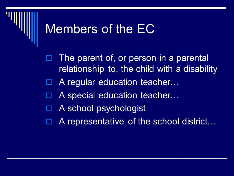 Members of the EC  The parent of, or person in a parental relationship to, the child with a disability  A regular education teacher…  A special education teacher…  A school psychologist  A representative of the school district…