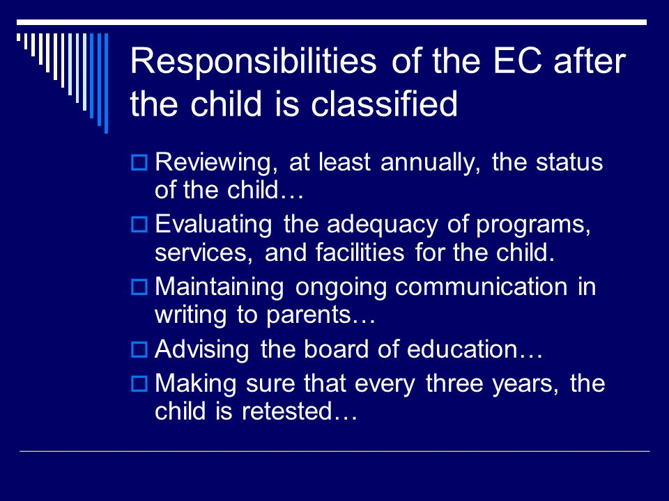 Responsibilities of the EC after the child is classified  Reviewing, at least annually, the status of the child…  Evaluating the adequacy of programs, services, and facilities for the child.