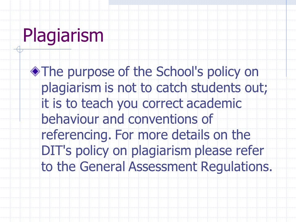 Plagiarism The purpose of the School s policy on plagiarism is not to catch students out; it is to teach you correct academic behaviour and conventions of referencing.