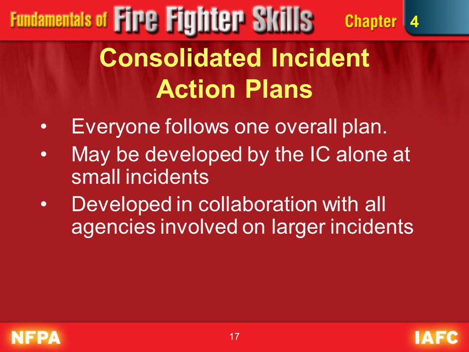 17 Consolidated Incident Action Plans Everyone follows one overall plan.