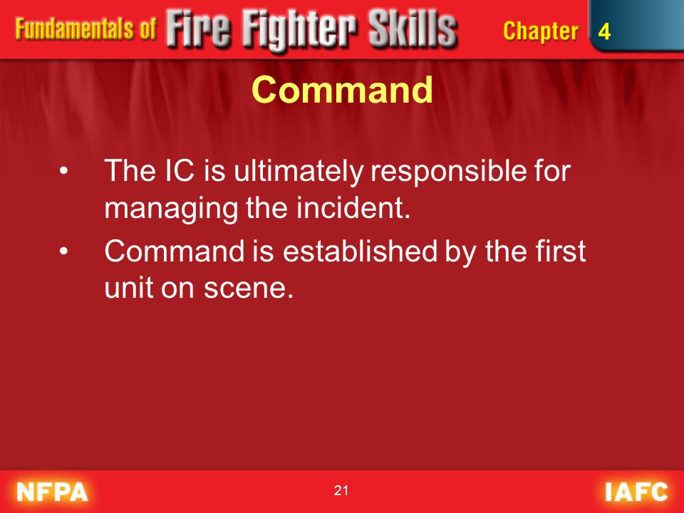 21 Command The IC is ultimately responsible for managing the incident.