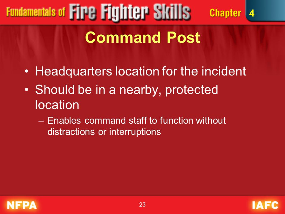 23 Command Post Headquarters location for the incident Should be in a nearby, protected location –Enables command staff to function without distractions or interruptions 4