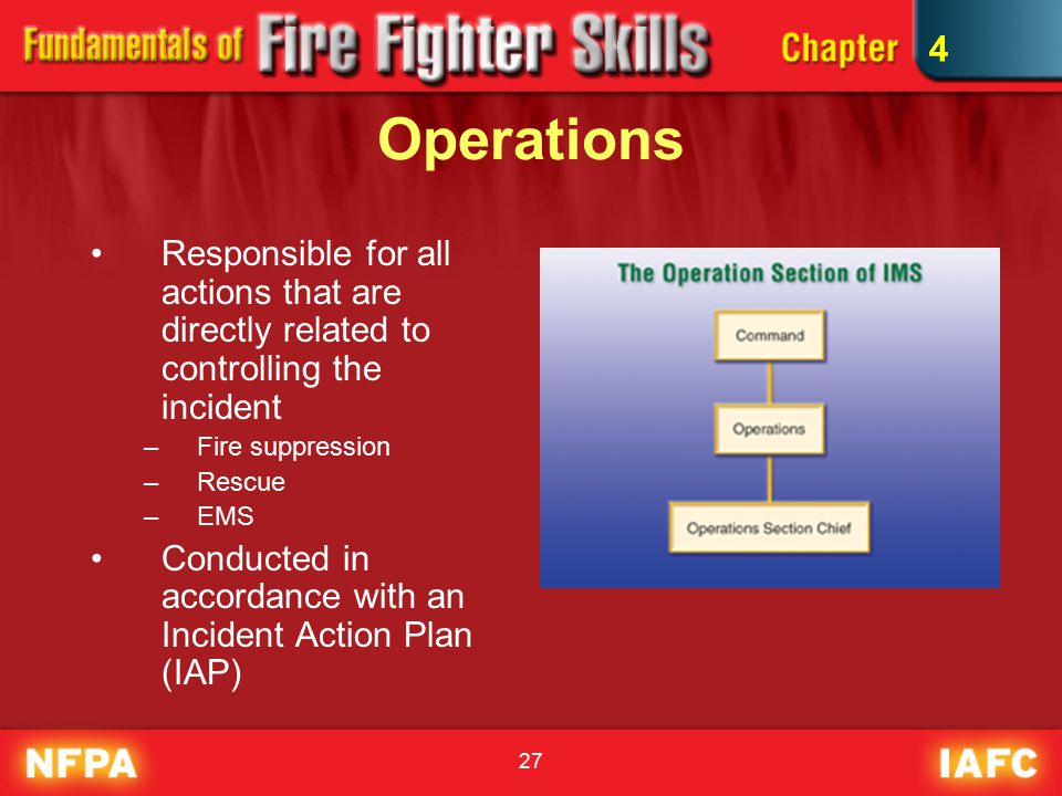 27 Operations Responsible for all actions that are directly related to controlling the incident –Fire suppression –Rescue –EMS Conducted in accordance with an Incident Action Plan (IAP) 4