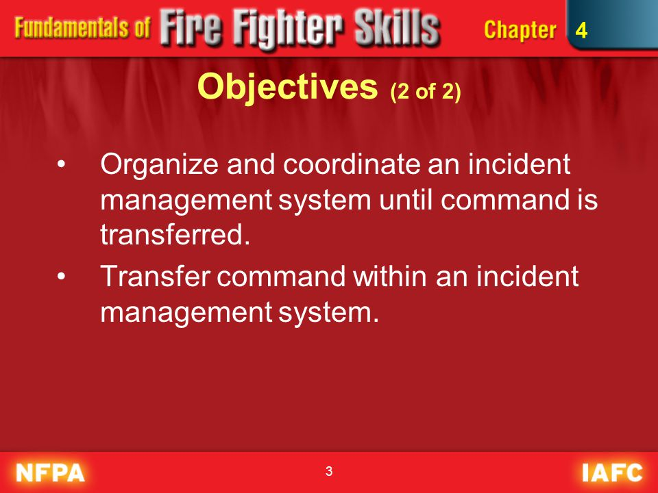 3 Objectives (2 of 2) Organize and coordinate an incident management system until command is transferred.
