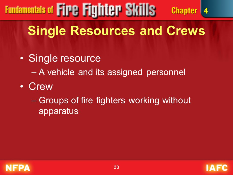 33 Single Resources and Crews Single resource –A vehicle and its assigned personnel Crew –Groups of fire fighters working without apparatus 4