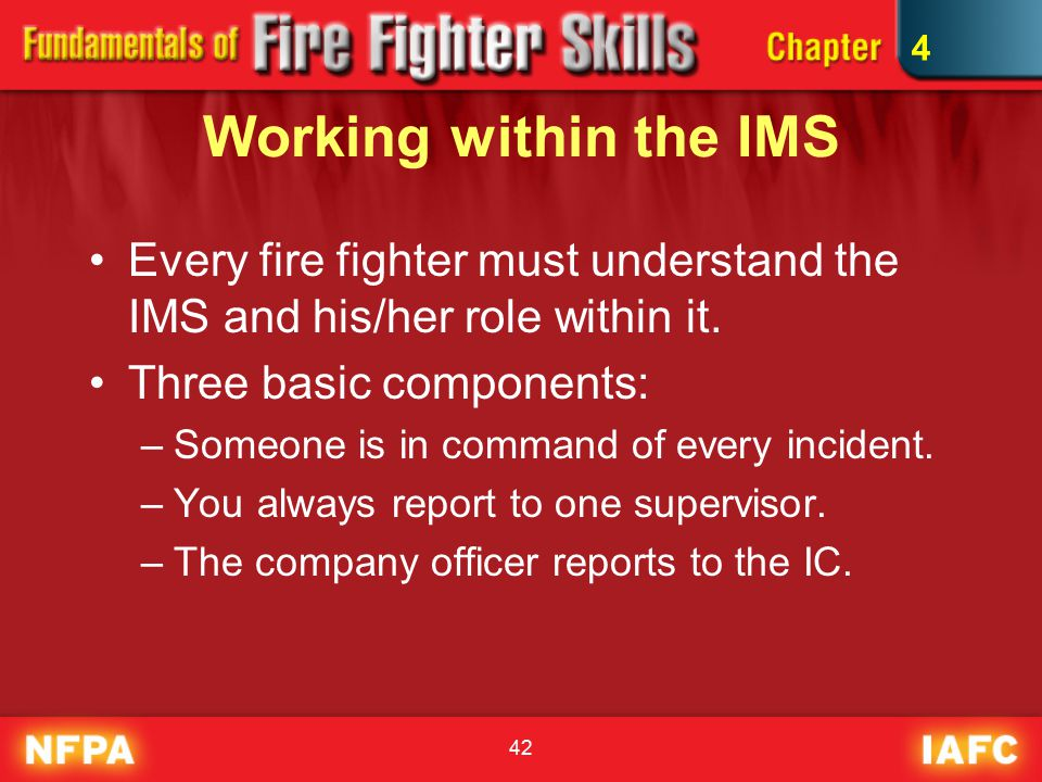 42 Working within the IMS Every fire fighter must understand the IMS and his/her role within it.
