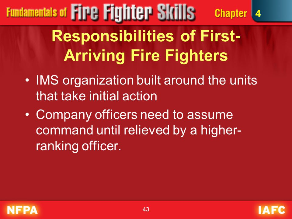 43 Responsibilities of First- Arriving Fire Fighters IMS organization built around the units that take initial action Company officers need to assume command until relieved by a higher- ranking officer.