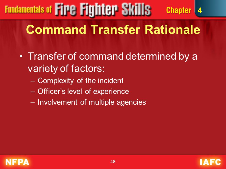 48 Command Transfer Rationale Transfer of command determined by a variety of factors: –Complexity of the incident –Officer's level of experience –Involvement of multiple agencies 4