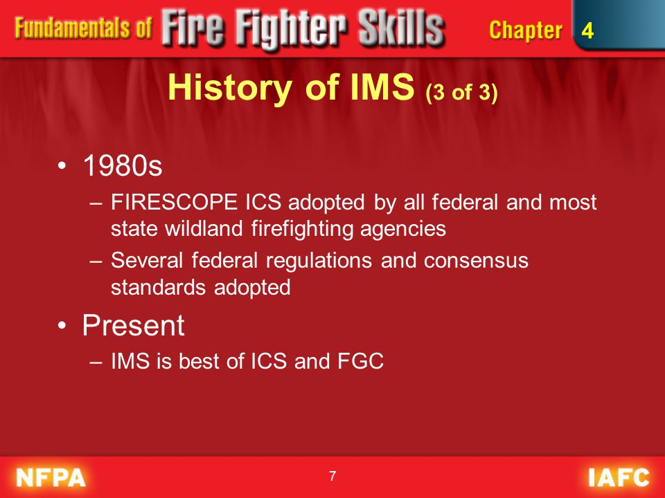 7 History of IMS (3 of 3) 1980s –FIRESCOPE ICS adopted by all federal and most state wildland firefighting agencies –Several federal regulations and consensus standards adopted Present –IMS is best of ICS and FGC 4