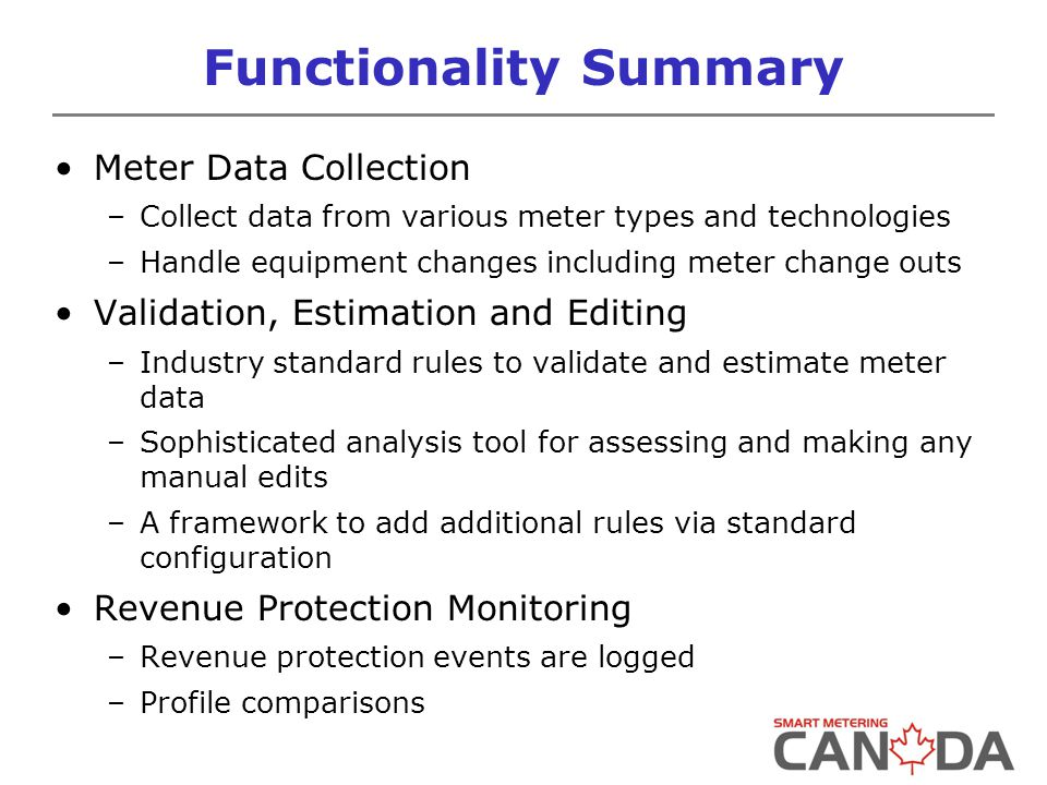 Functionality Summary Meter Data Collection –Collect data from various meter types and technologies –Handle equipment changes including meter change outs Validation, Estimation and Editing –Industry standard rules to validate and estimate meter data –Sophisticated analysis tool for assessing and making any manual edits –A framework to add additional rules via standard configuration Revenue Protection Monitoring –Revenue protection events are logged –Profile comparisons