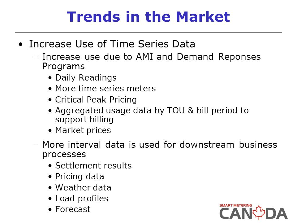 Trends in the Market Increase Use of Time Series Data –Increase use due to AMI and Demand Reponses Programs Daily Readings More time series meters Critical Peak Pricing Aggregated usage data by TOU & bill period to support billing Market prices –More interval data is used for downstream business processes Settlement results Pricing data Weather data Load profiles Forecast