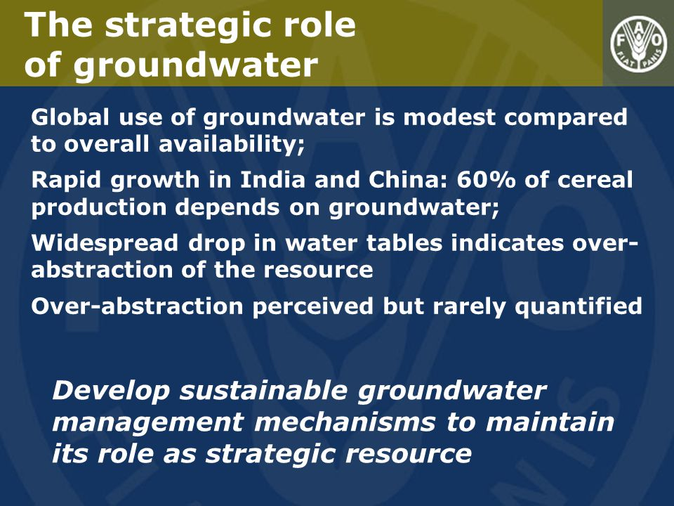 The strategic role of groundwater Global use of groundwater is modest compared to overall availability; Rapid growth in India and China: 60% of cereal production depends on groundwater; Widespread drop in water tables indicates over- abstraction of the resource Over-abstraction perceived but rarely quantified Develop sustainable groundwater management mechanisms to maintain its role as strategic resource