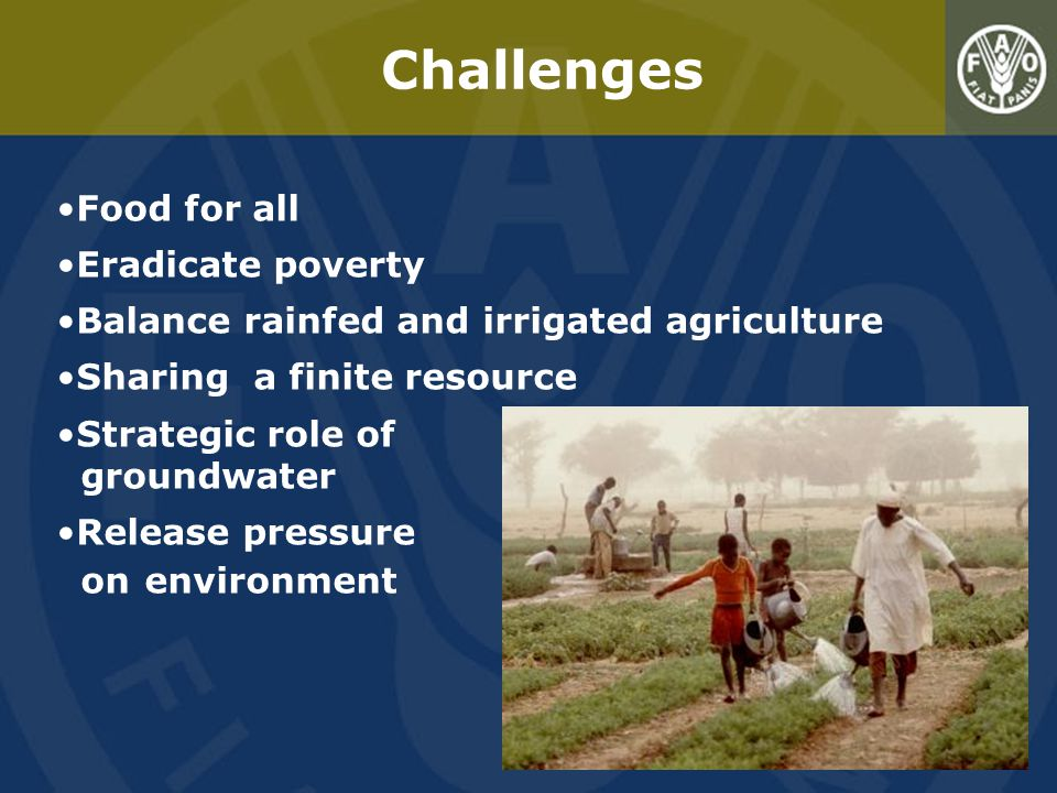 Challenges Food for all Eradicate poverty Balance rainfed and irrigated agriculture Sharing a finite resource Strategic role of groundwater Release pressure on environment
