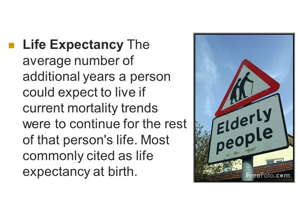 Life Expectancy The average number of additional years a person could expect to live if current mortality trends were to continue for the rest of that person s life.