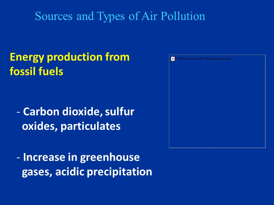 Sources and Types of Air Pollution Energy production from fossil fuels - Carbon dioxide, sulfur oxides, particulates - Increase in greenhouse gases, acidic precipitation