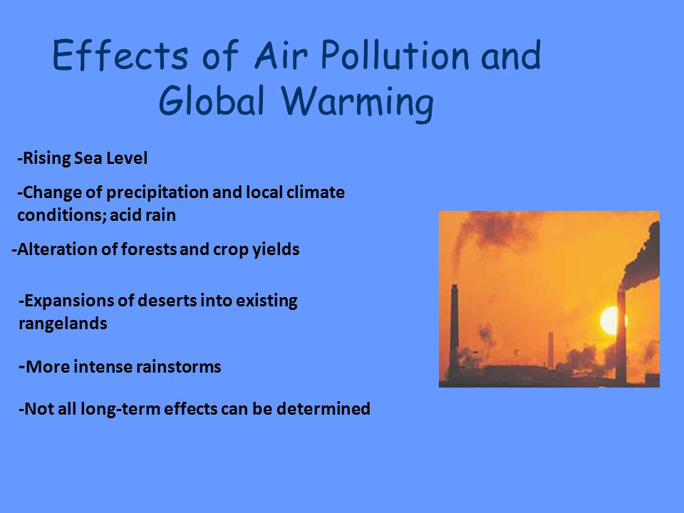 Effects of Air Pollution and Global Warming -Rising Sea Level -Change of precipitation and local climate conditions; acid rain -Alteration of forests and crop yields -Expansions of deserts into existing rangelands - More intense rainstorms -Not all long-term effects can be determined