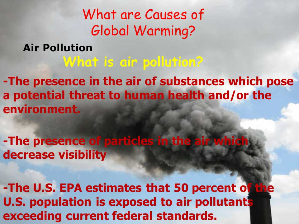 the various causes of air pollution today There is a number of causes that can be blamed to be responsible for causing air pollution but greenhouse gas is something that is at the top of that list it is the type of air pollution sources that is definitely one of the most harmful gases out there.
