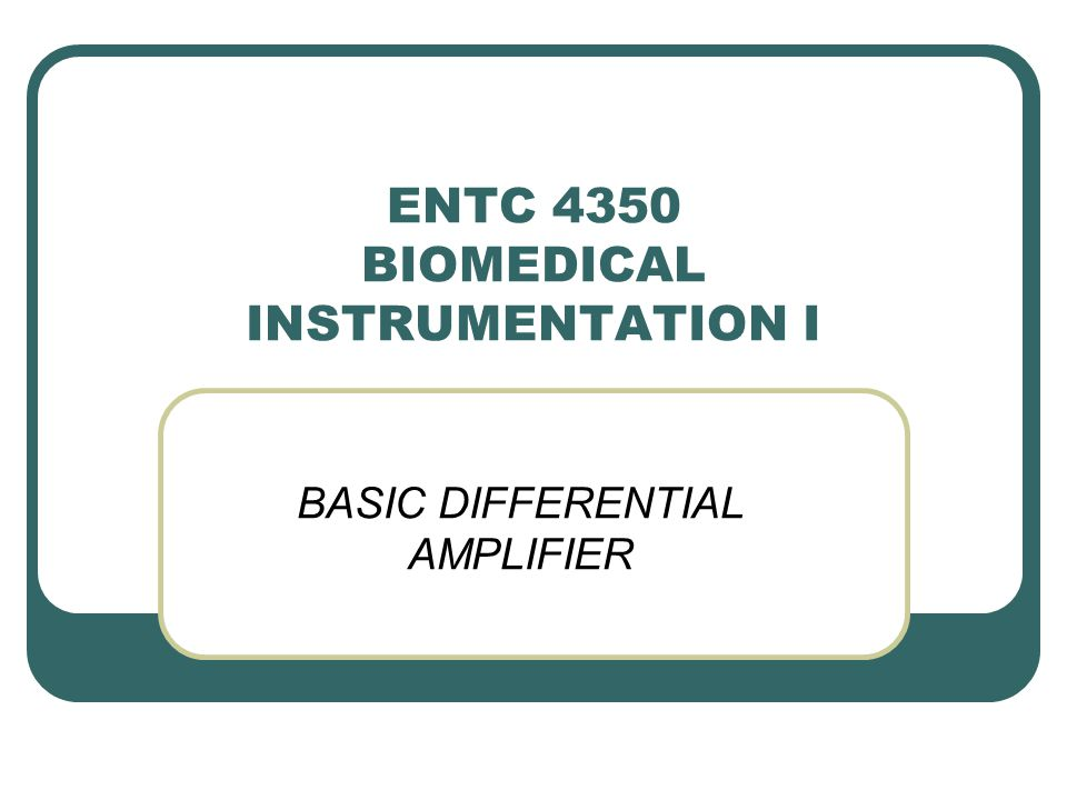 ENTC 4350 BIOMEDICAL INSTRUMENTATION I BASIC DIFFERENTIAL AMPLIFIER