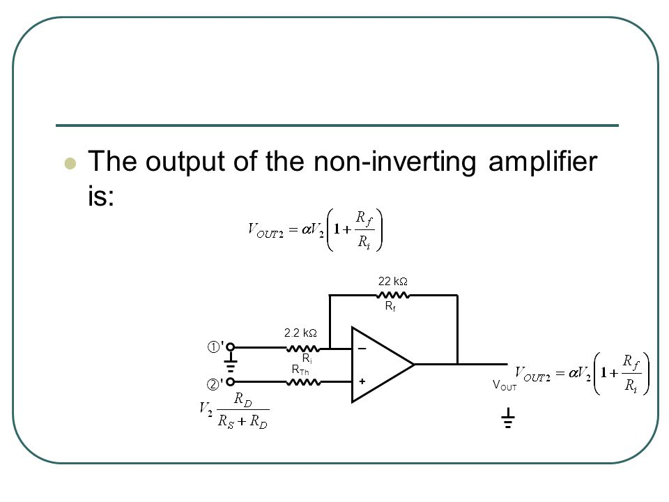 The output of the non-inverting amplifier is:     ─ k  22 k  R Th RiRi RfRf V OUT