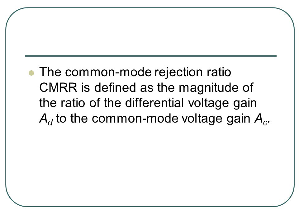 The common-mode rejection ratio CMRR is defined as the magnitude of the ratio of the differential voltage gain A d to the common-mode voltage gain A c.
