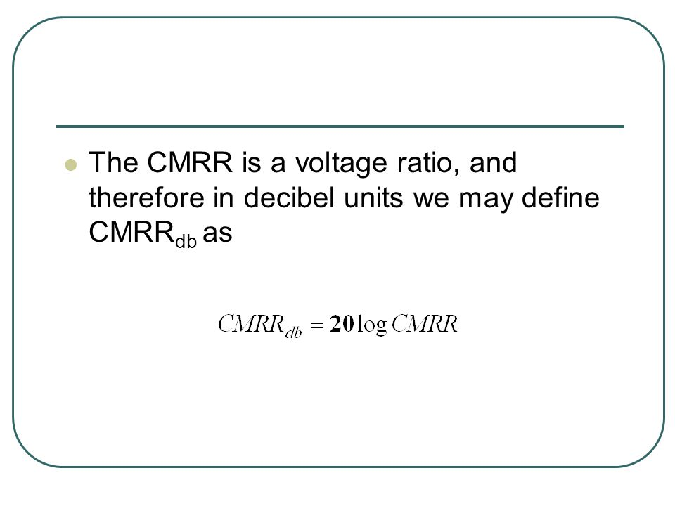 The CMRR is a voltage ratio, and therefore in decibel units we may define CMRR db as
