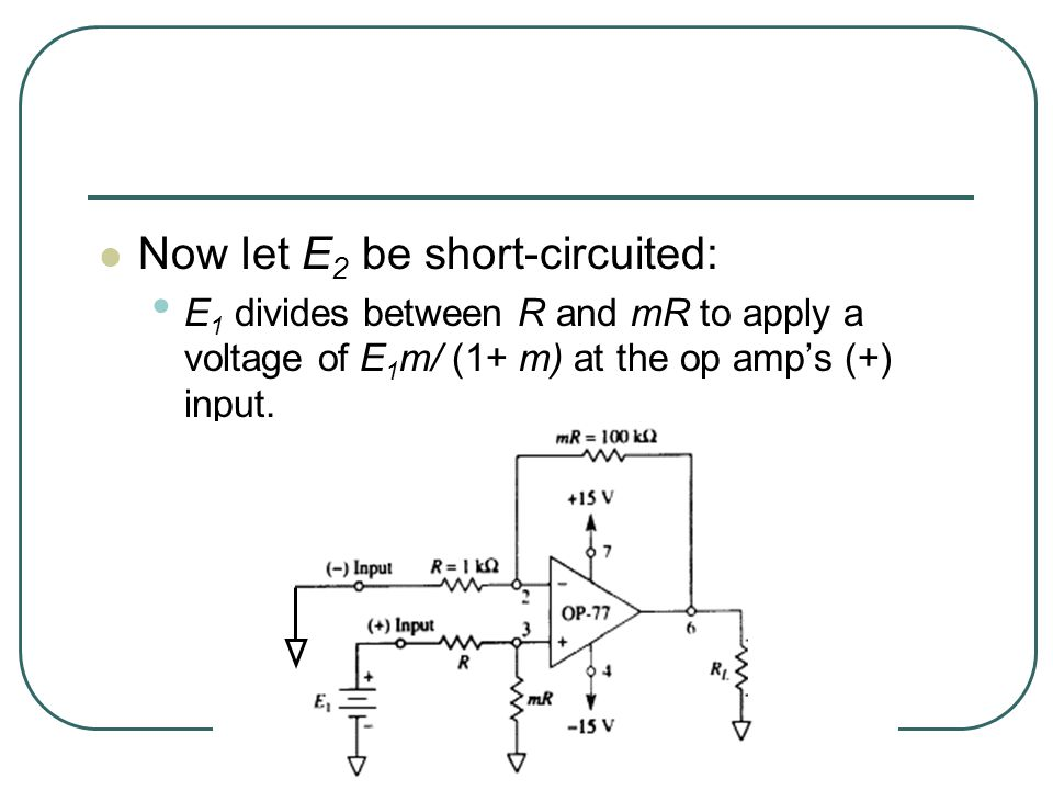 Now let E 2 be short-circuited: E 1 divides between R and mR to apply a voltage of E 1 m/ (1+ m) at the op amp's (+) input.