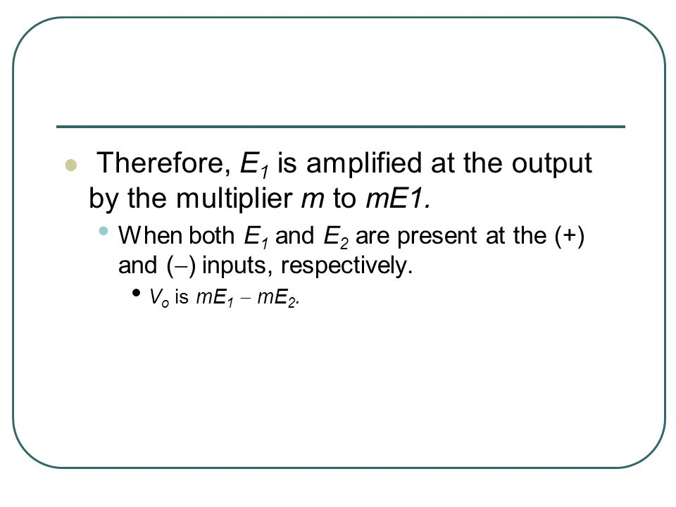 Therefore, E 1 is amplified at the output by the multiplier m to mE1.