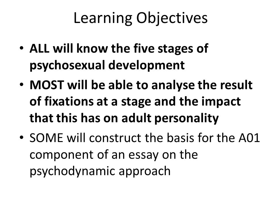 Learning Objectives ALL will know the five stages of psychosexual development MOST will be able to analyse the result of fixations at a stage and the impact that this has on adult personality SOME will construct the basis for the A01 component of an essay on the psychodynamic approach