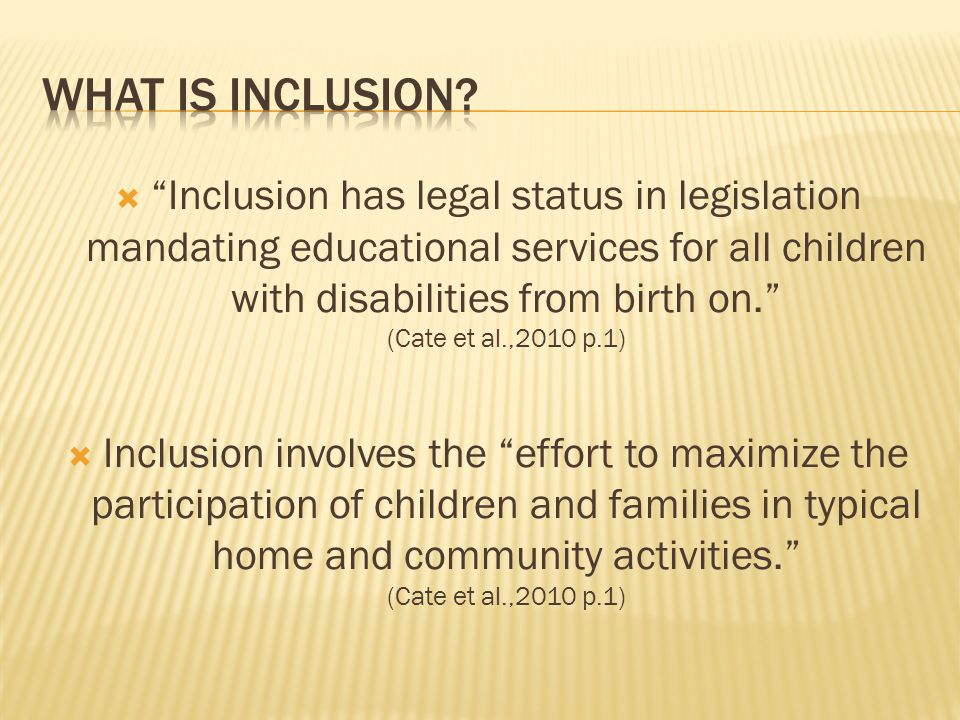  Inclusion has legal status in legislation mandating educational services for all children with disabilities from birth on. (Cate et al.,2010 p.1)  Inclusion involves the effort to maximize the participation of children and families in typical home and community activities. (Cate et al.,2010 p.1)
