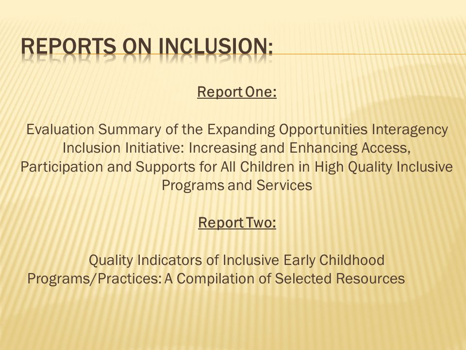 Report One: Evaluation Summary of the Expanding Opportunities Interagency Inclusion Initiative: Increasing and Enhancing Access, Participation and Supports for All Children in High Quality Inclusive Programs and Services Report Two: Quality Indicators of Inclusive Early Childhood Programs/Practices: A Compilation of Selected Resources