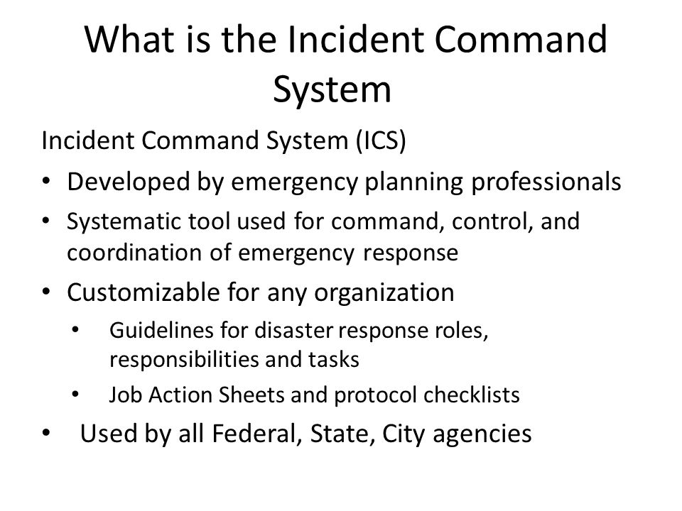 What is the Incident Command System Incident Command System (ICS) Developed by emergency planning professionals Systematic tool used for command, control, and coordination of emergency response Customizable for any organization Guidelines for disaster response roles, responsibilities and tasks Job Action Sheets and protocol checklists Used by all Federal, State, City agencies