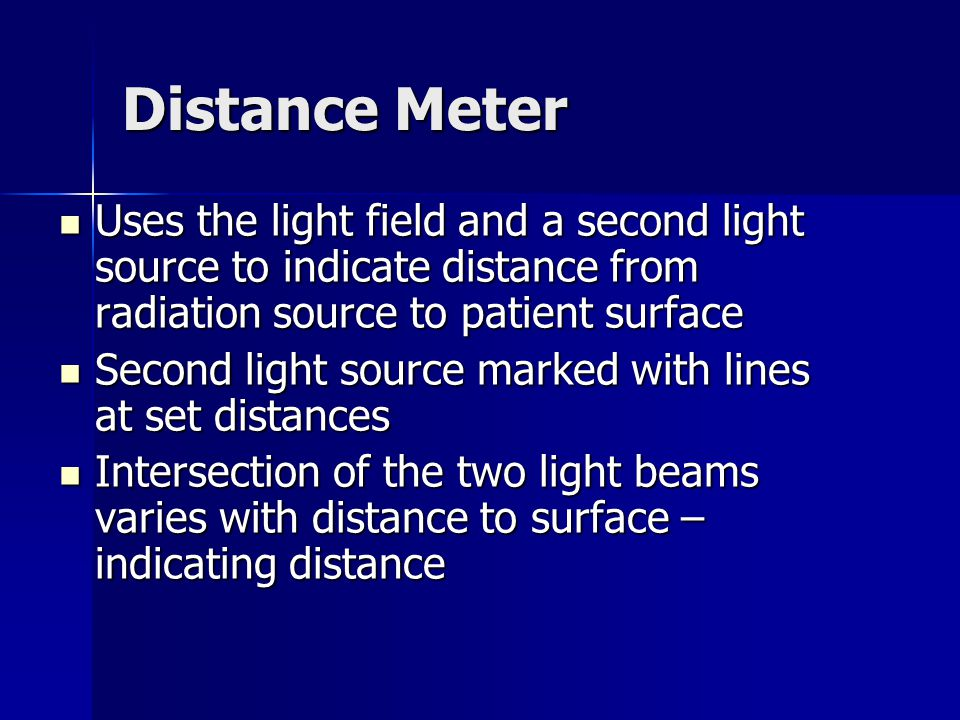 Distance Meter Uses the light field and a second light source to indicate distance from radiation source to patient surface Uses the light field and a second light source to indicate distance from radiation source to patient surface Second light source marked with lines at set distances Second light source marked with lines at set distances Intersection of the two light beams varies with distance to surface – indicating distance Intersection of the two light beams varies with distance to surface – indicating distance