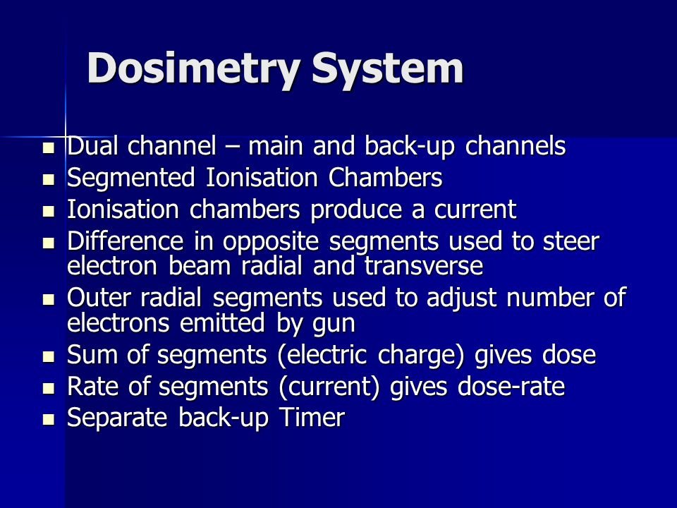 Dosimetry System Dual channel – main and back-up channels Dual channel – main and back-up channels Segmented Ionisation Chambers Segmented Ionisation Chambers Ionisation chambers produce a current Ionisation chambers produce a current Difference in opposite segments used to steer electron beam radial and transverse Difference in opposite segments used to steer electron beam radial and transverse Outer radial segments used to adjust number of electrons emitted by gun Outer radial segments used to adjust number of electrons emitted by gun Sum of segments (electric charge) gives dose Sum of segments (electric charge) gives dose Rate of segments (current) gives dose-rate Rate of segments (current) gives dose-rate Separate back-up Timer Separate back-up Timer