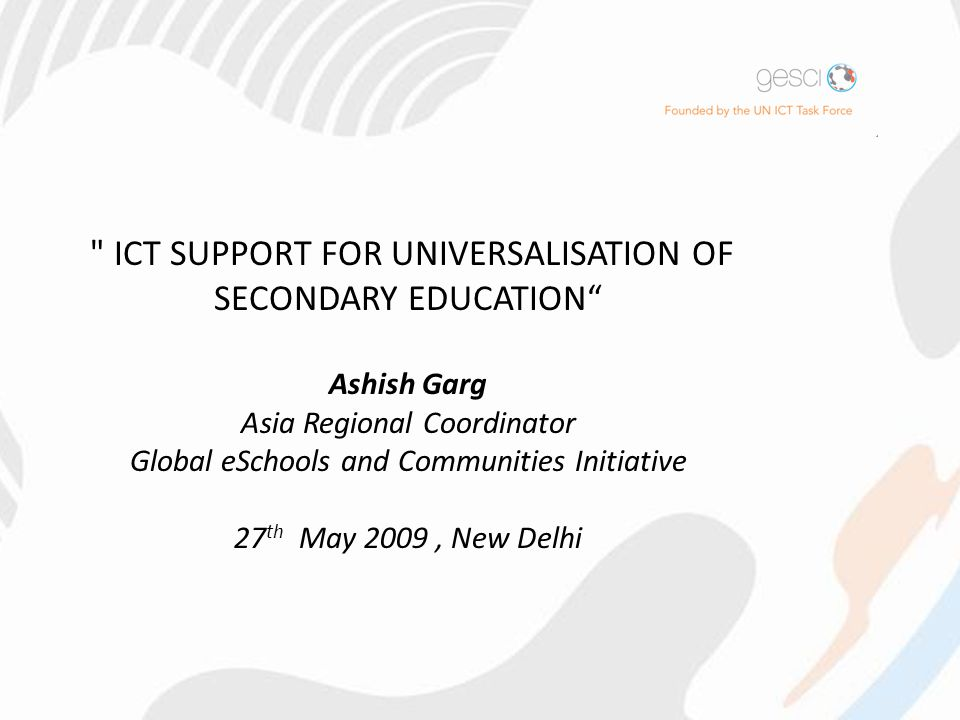 ICT SUPPORT FOR UNIVERSALISATION OF SECONDARY EDUCATION Ashish Garg Asia Regional Coordinator Global eSchools and Communities Initiative 27 th May 2009, New Delhi