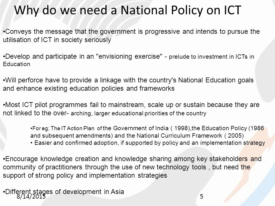 8/14/20155 Why do we need a National Policy on ICT Conveys the message that the government is progressive and intends to pursue the utilisation of ICT in society seriously Develop and participate in an envisioning exercise - prelude to investment in ICTs in Education Will perforce have to provide a linkage with the country s National Education goals and enhance existing education policies and frameworks Most ICT pilot programmes fail to mainstream, scale up or sustain because they are not linked to the over- arching, larger educational priorities of the country For eg; The IT Action Plan of the Government of India ( 1998),the Education Policy (1986 and subsequent amendments) and the National Curriculum Framework ( 2005) Easier and confirmed adoption, if supported by policy and an implementation strategy Encourage knowledge creation and knowledge sharing among key stakeholders and community of practitioners through the use of new technology tools, but need the support of strong policy and implementation strategies Different stages of development in Asia
