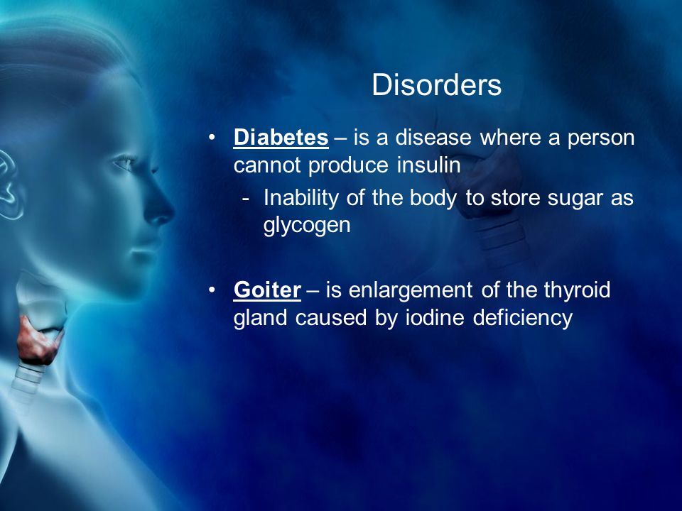 Disorders Diabetes – is a disease where a person cannot produce insulin -Inability of the body to store sugar as glycogen Goiter – is enlargement of the thyroid gland caused by iodine deficiency