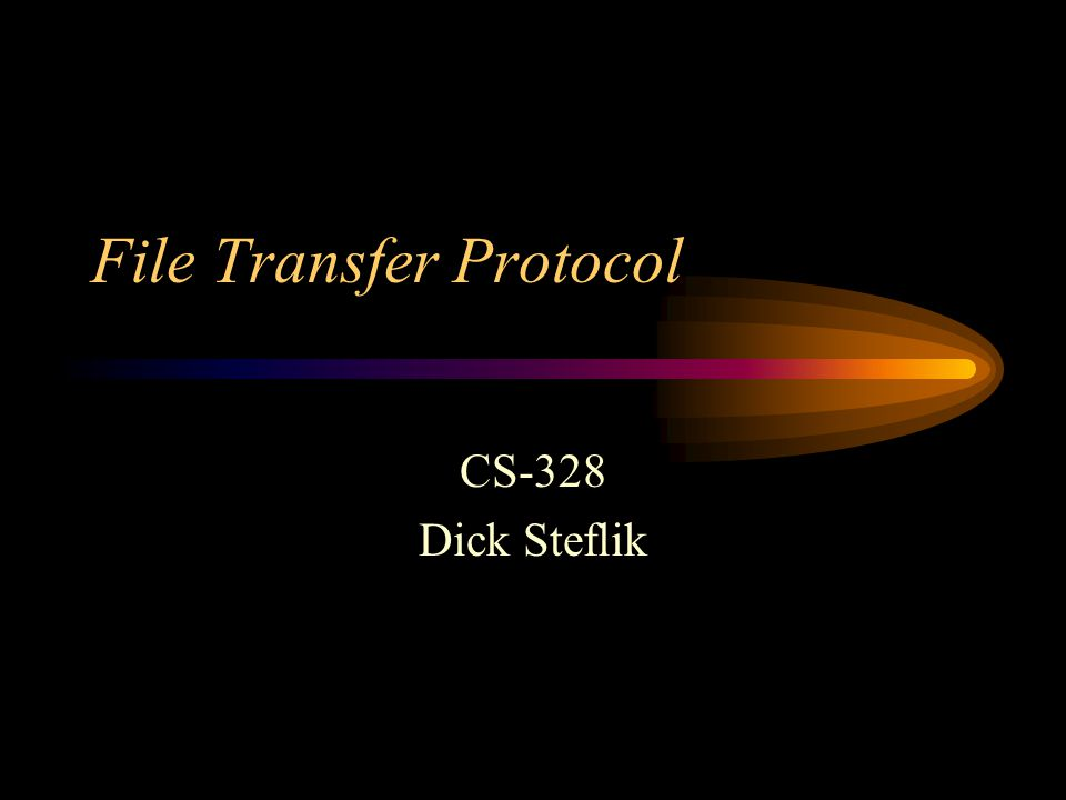 File Transfer Protocol CS-328 Dick Steflik