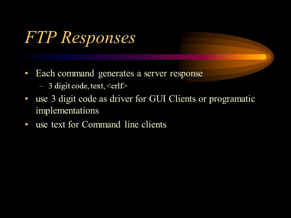 FTP Responses Each command generates a server response –3 digit code, text, use 3 digit code as driver for GUI Clients or programatic implementations use text for Command line clients