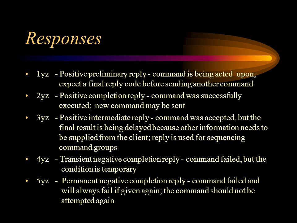 Responses 1yz- Positive preliminary reply - command is being acted upon; expect a final reply code before sending another command 2yz- Positive completion reply - command was successfully executed; new command may be sent 3yz - Positive intermediate reply - command was accepted, but the final result is being delayed because other information needs to be supplied from the client; reply is used for sequencing command groups 4yz- Transient negative completion reply - command failed, but the condition is temporary 5yz- Permanent negative completion reply - command failed and will always fail if given again; the command should not be attempted again