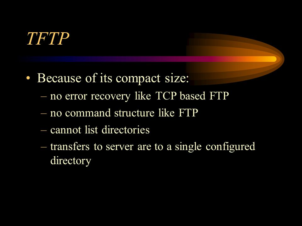 TFTP Because of its compact size: –no error recovery like TCP based FTP –no command structure like FTP –cannot list directories –transfers to server are to a single configured directory