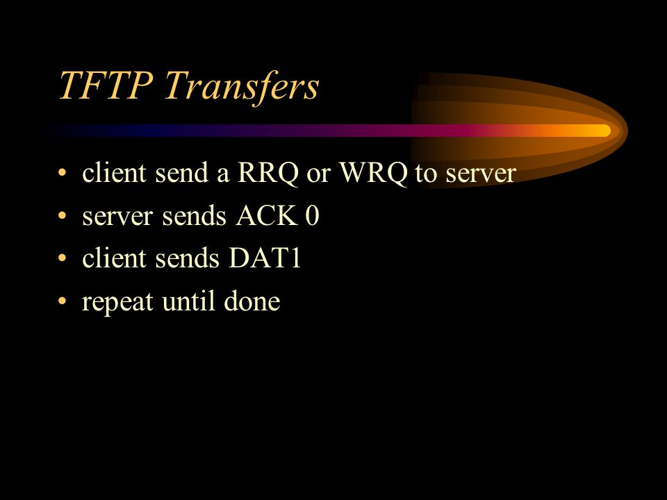 TFTP Transfers client send a RRQ or WRQ to server server sends ACK 0 client sends DAT1 repeat until done