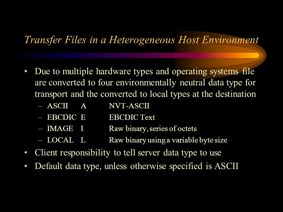 Transfer Files in a Heterogeneous Host Environment Due to multiple hardware types and operating systems file are converted to four environmentally neutral data type for transport and the converted to local types at the destination –ASCIIANVT-ASCII –EBCDICEEBCDIC Text –IMAGEIRaw binary, series of octets –LOCALLRaw binary using a variable byte size Client responsibility to tell server data type to use Default data type, unless otherwise specified is ASCII