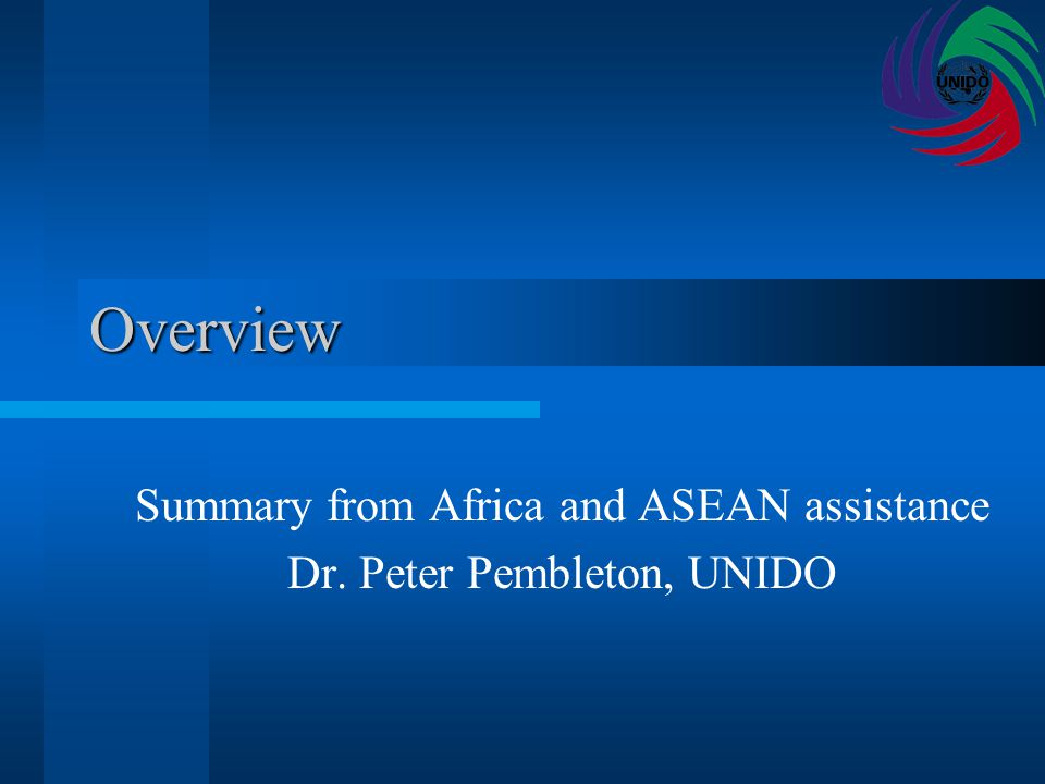 Overview Summary from Africa and ASEAN assistance Dr. Peter Pembleton, UNIDO