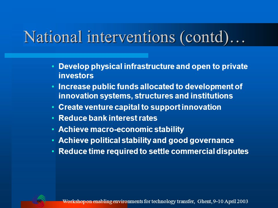 Workshop on enabling environments for technology transfer, Ghent, 9-10 April 2003 National interventions (contd)… Develop physical infrastructure and open to private investors Increase public funds allocated to development of innovation systems, structures and institutions Create venture capital to support innovation Reduce bank interest rates Achieve macro-economic stability Achieve political stability and good governance Reduce time required to settle commercial disputes